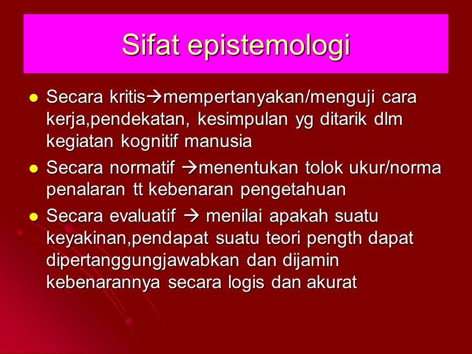 Sifat epistemologi Secara kritismempertanyakan/menguji cara kerja,pendekatan, kesimpulan yg ditarik dlm kegiatan kognitif manusia.