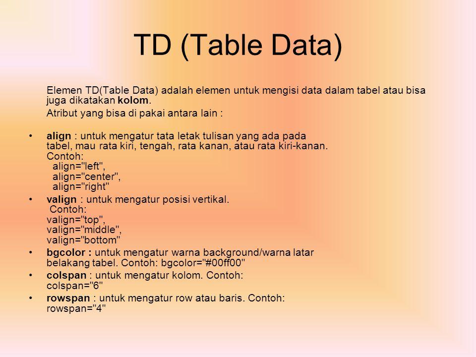TD (Table Data) Elemen TD(Table Data) adalah elemen untuk mengisi data dalam tabel atau bisa juga dikatakan kolom.