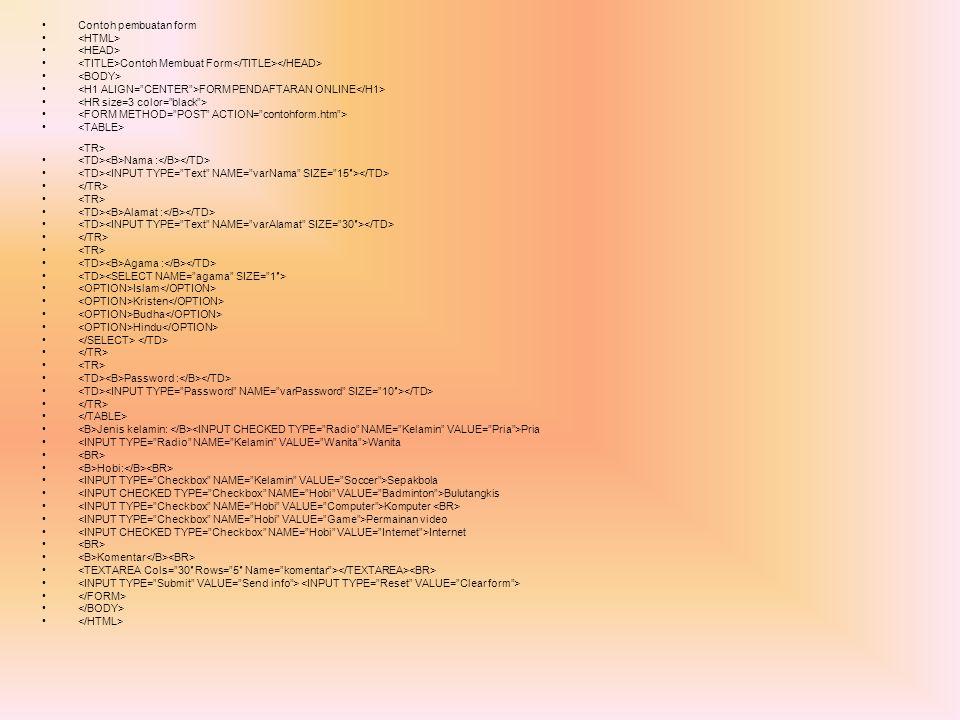 Contoh pembuatan form <HTML> <HEAD> <TITLE>Contoh Membuat Form</TITLE></HEAD> <BODY> <H1 ALIGN= CENTER >FORM PENDAFTARAN ONLINE</H1>