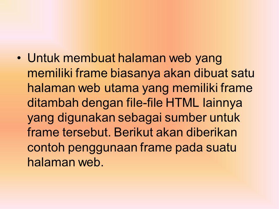 Untuk membuat halaman web yang memiliki frame biasanya akan dibuat satu halaman web utama yang memiliki frame ditambah dengan file-file HTML lainnya yang digunakan sebagai sumber untuk frame tersebut.