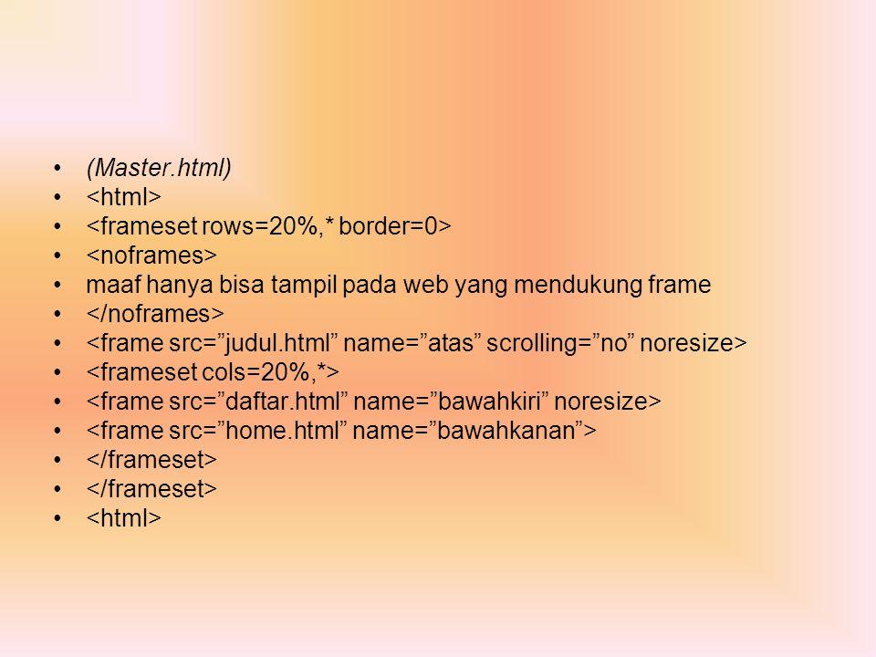 (Master.html) <html> <frameset rows=20%,* border=0> <noframes> maaf hanya bisa tampil pada web yang mendukung frame.