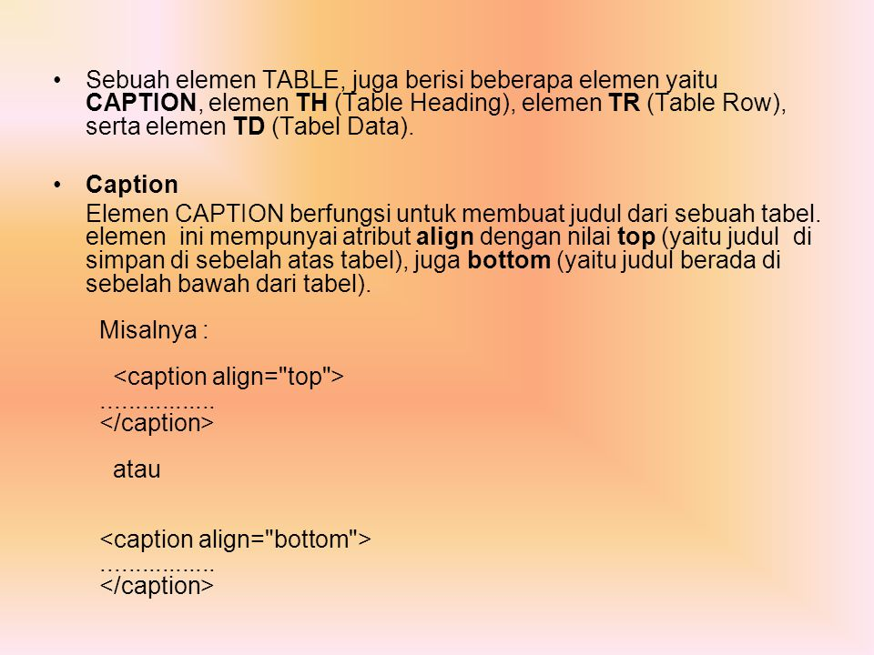 Sebuah elemen TABLE, juga berisi beberapa elemen yaitu CAPTION, elemen TH (Table Heading), elemen TR (Table Row), serta elemen TD (Tabel Data).