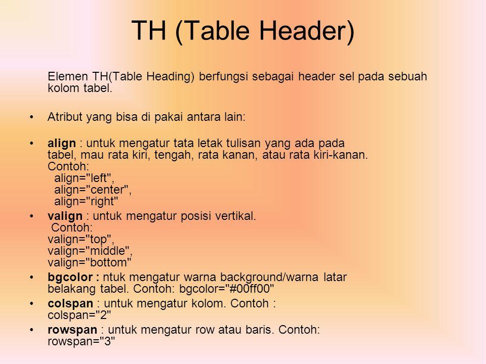 TH (Table Header) Elemen TH(Table Heading) berfungsi sebagai header sel pada sebuah kolom tabel. Atribut yang bisa di pakai antara lain: