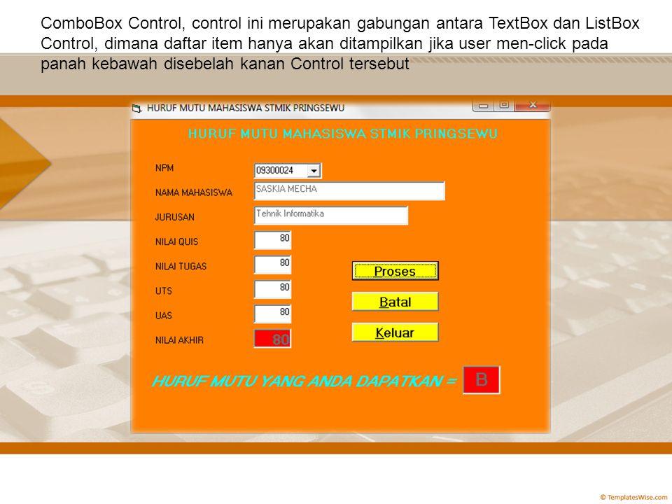 ComboBox Control, control ini merupakan gabungan antara TextBox dan ListBox Control, dimana daftar item hanya akan ditampilkan jika user men-click pada panah kebawah disebelah kanan Control tersebut