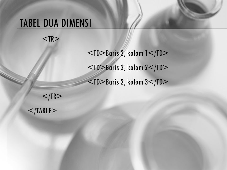 Tabel dua dimensi <TR> <TD>Baris 2, kolom 1</TD> <TD>Baris 2, kolom 2</TD> <TD>Baris 2, kolom 3</TD> </TR> </TABLE>
