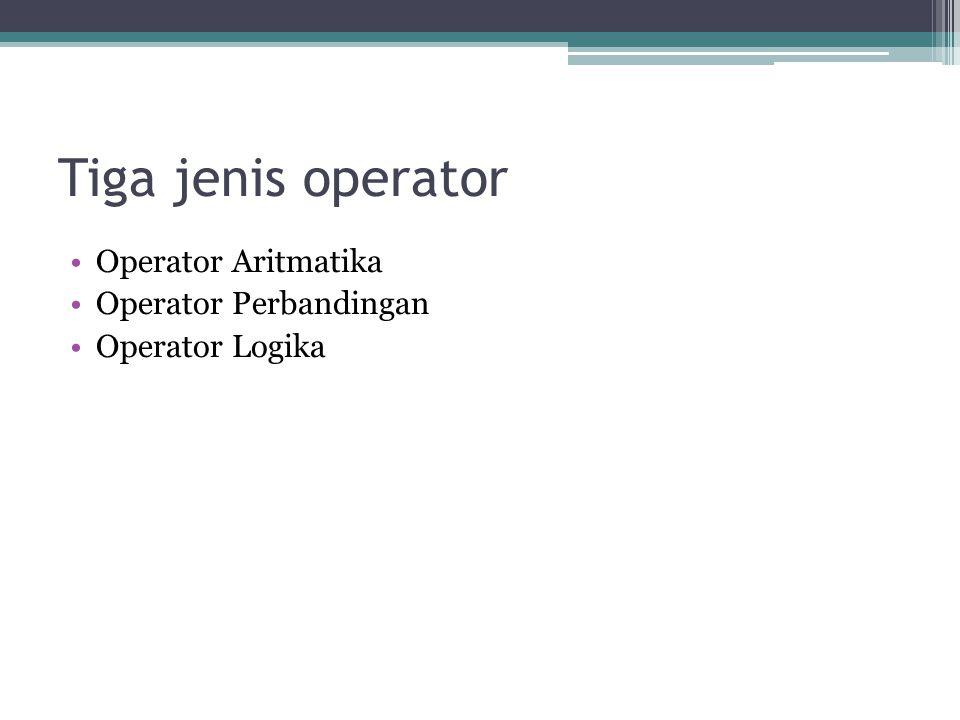 Tiga jenis operator Operator Aritmatika Operator Perbandingan