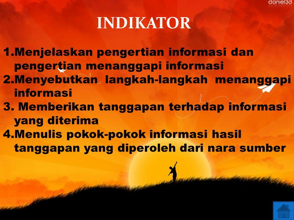 INDIKATOR Menjelaskan pengertian informasi dan pengertian menanggapi informasi. Menyebutkan langkah-langkah menanggapi informasi.