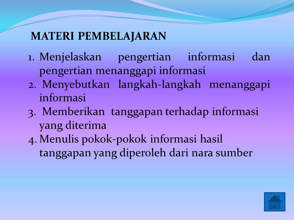 MATERI PEMBELAJARAN Menjelaskan pengertian informasi dan pengertian menanggapi informasi. Menyebutkan langkah-langkah menanggapi informasi.