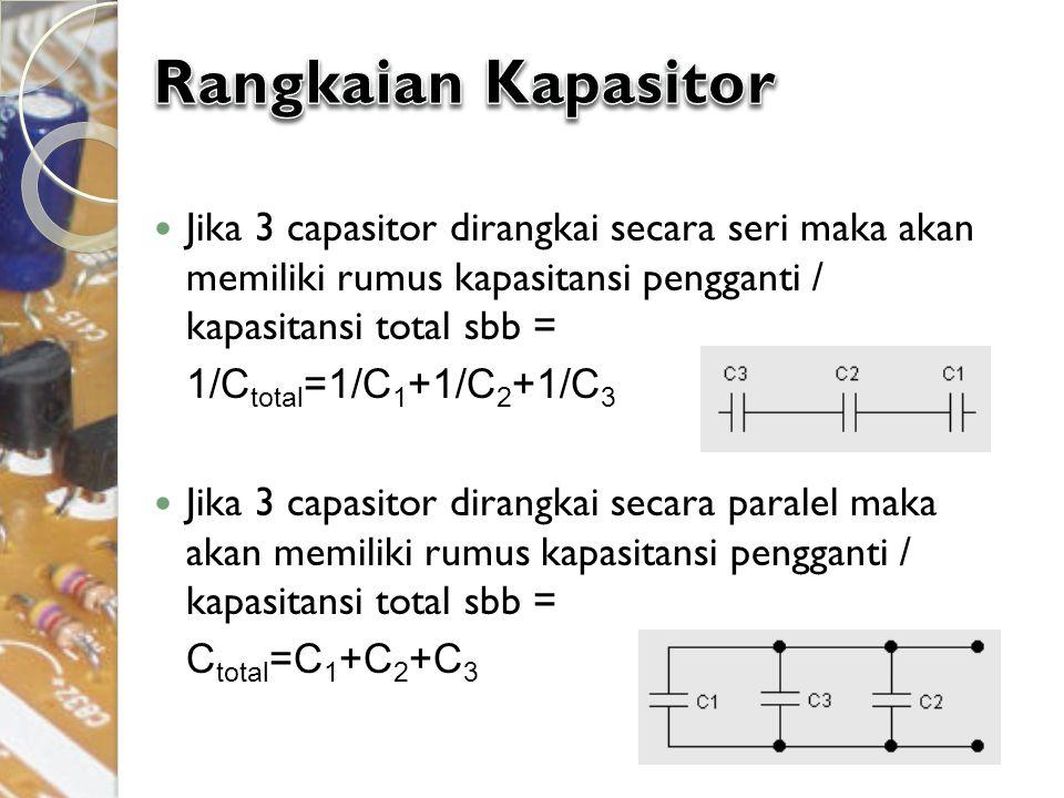 Rangkaian Kapasitor Jika 3 capasitor dirangkai secara seri maka akan memiliki rumus kapasitansi pengganti / kapasitansi total sbb =