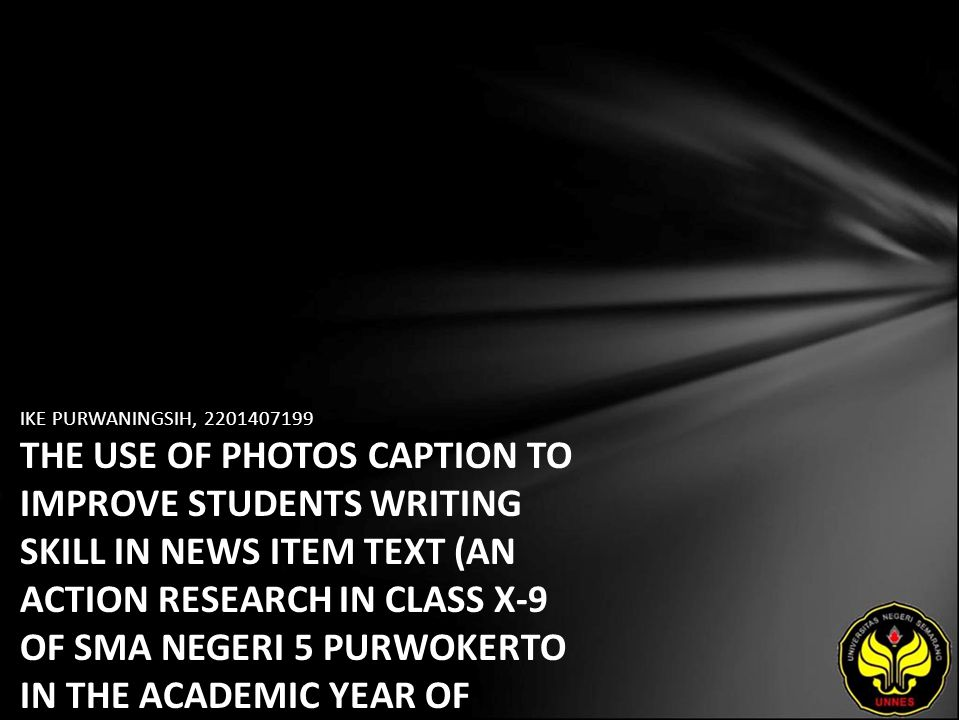 IKE PURWANINGSIH, 2201407199 THE USE OF PHOTOS CAPTION TO IMPROVE STUDENTS WRITING SKILL IN NEWS ITEM TEXT (AN ACTION RESEARCH IN CLASS X-9 OF SMA NEGERI 5 PURWOKERTO IN THE ACADEMIC YEAR OF 2010/2011)