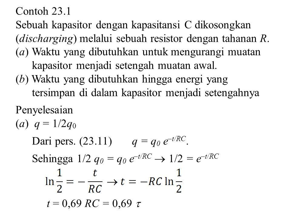 Contoh 23.1 Sebuah kapasitor dengan kapasitansi C dikosongkan (discharging) melalui sebuah resistor dengan tahanan R.