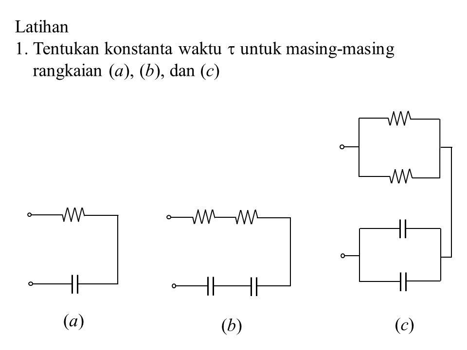 Latihan 1. Tentukan konstanta waktu  untuk masing-masing rangkaian (a), (b), dan (c) (a) (b) (c)