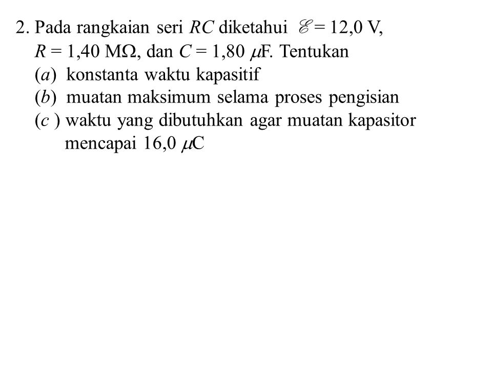 2. Pada rangkaian seri RC diketahui E = 12,0 V,