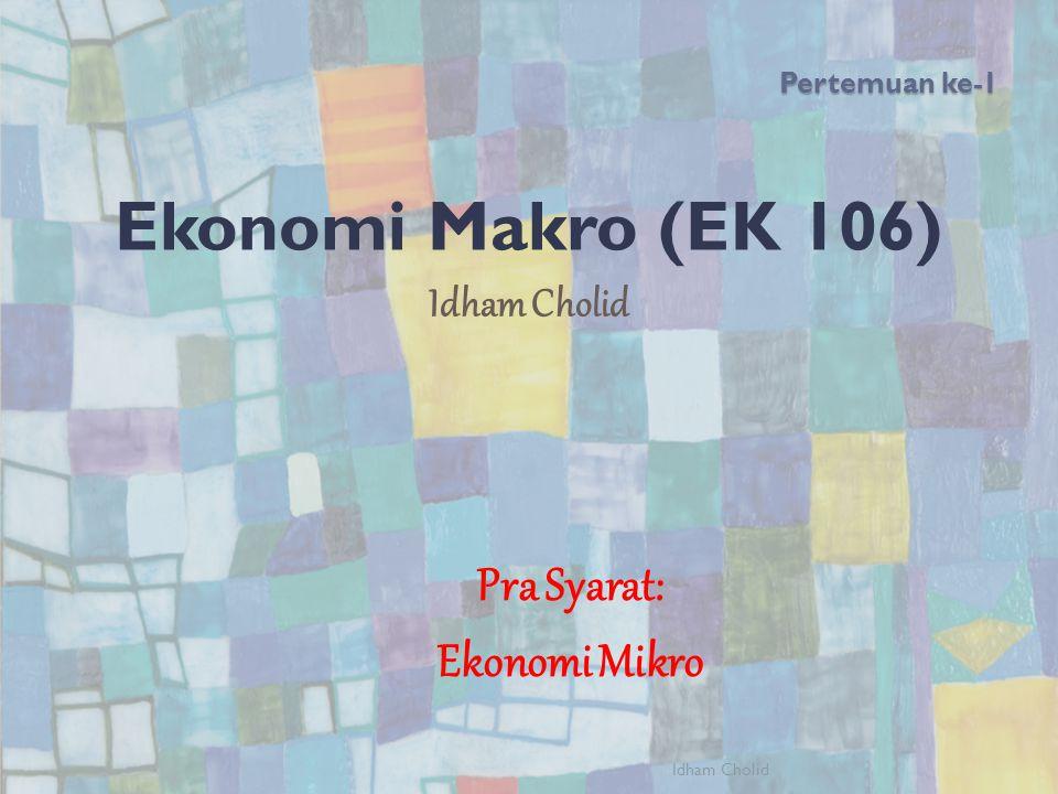 Ekonomi Makro (EK 106) Pra Syarat: Ekonomi Mikro Idham Cholid