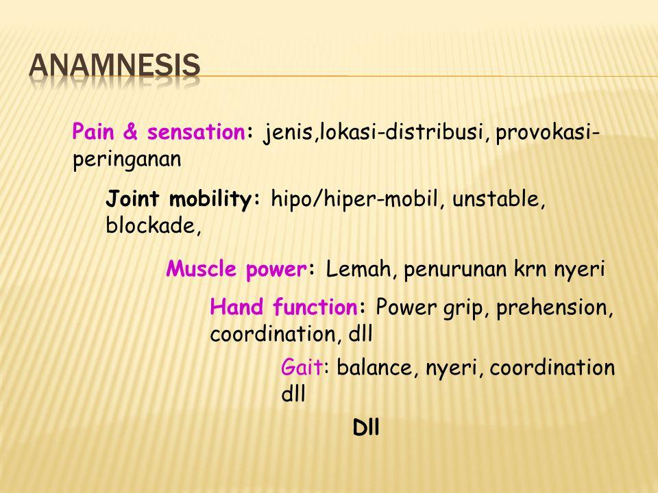 ANAMNESIS Pain & sensation: jenis,lokasi-distribusi, provokasi-peringanan. Joint mobility: hipo/hiper-mobil, unstable, blockade,