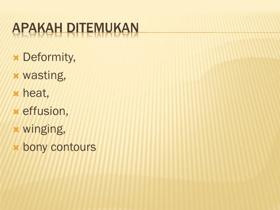 Apakah ditemukan Deformity, wasting, heat, effusion, winging,