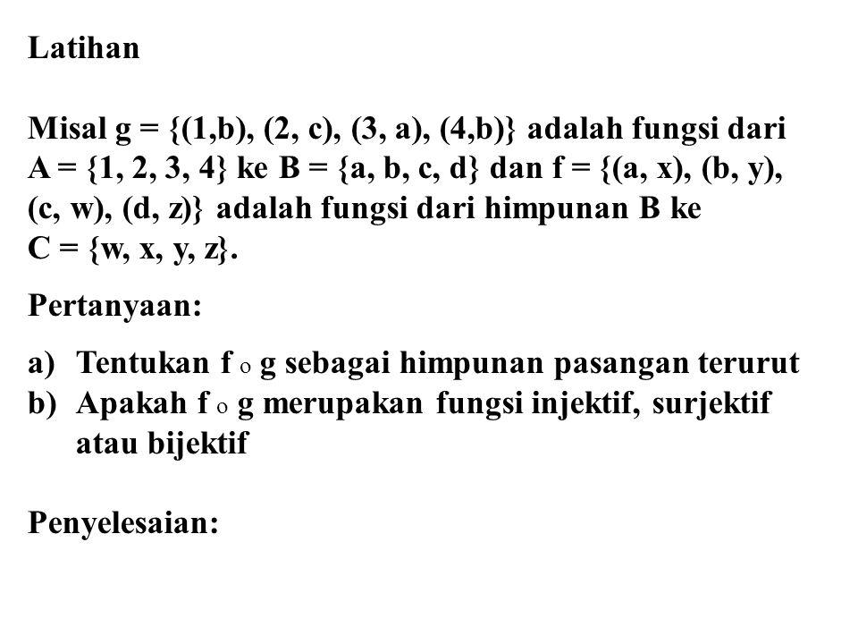 Latihan Misal g = {(1,b), (2, c), (3, a), (4,b)} adalah fungsi dari. A = {1, 2, 3, 4} ke B = {a, b, c, d} dan f = {(a, x), (b, y),
