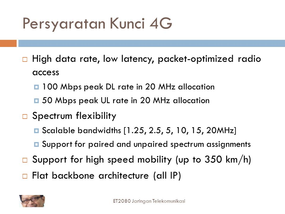 Persyaratan Kunci 4G High data rate, low latency, packet-optimized radio access. 100 Mbps peak DL rate in 20 MHz allocation.