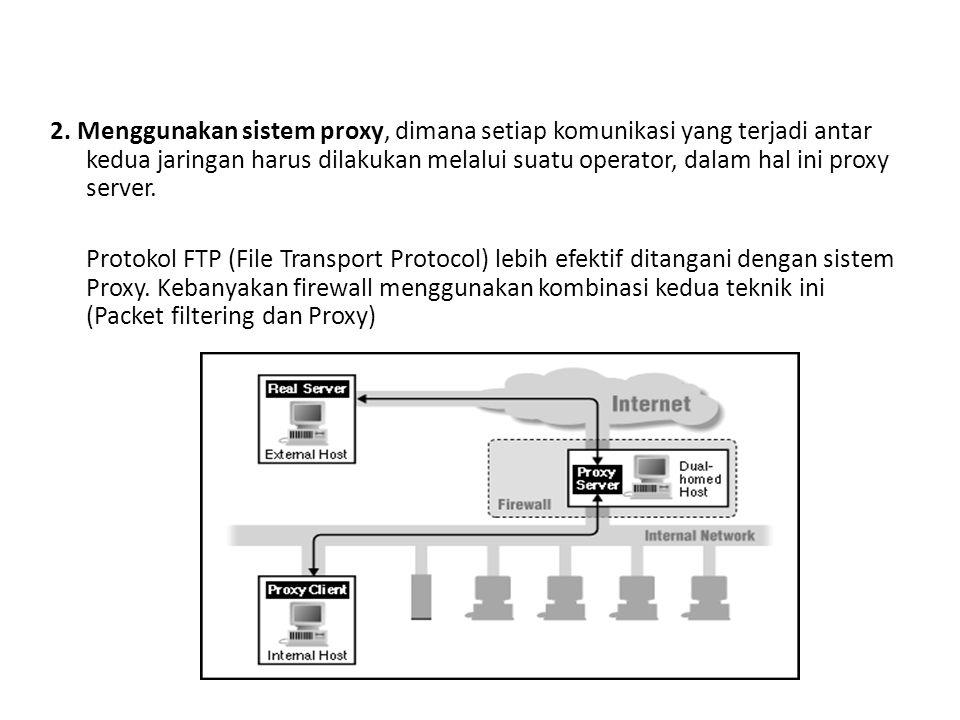 2. Menggunakan sistem proxy, dimana setiap komunikasi yang terjadi antar kedua jaringan harus dilakukan melalui suatu operator, dalam hal ini proxy server.