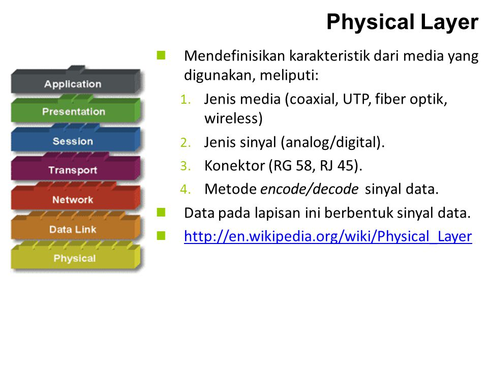 Physical Layer Mendefinisikan karakteristik dari media yang digunakan, meliputi: Jenis media (coaxial, UTP, fiber optik, wireless)