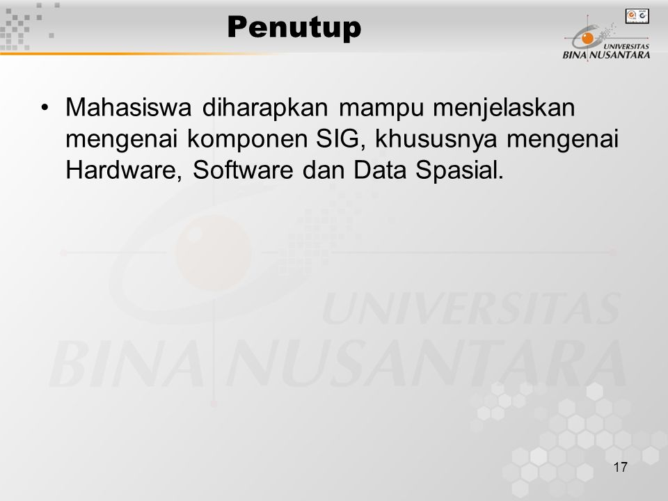 Penutup Mahasiswa diharapkan mampu menjelaskan mengenai komponen SIG, khususnya mengenai Hardware, Software dan Data Spasial.