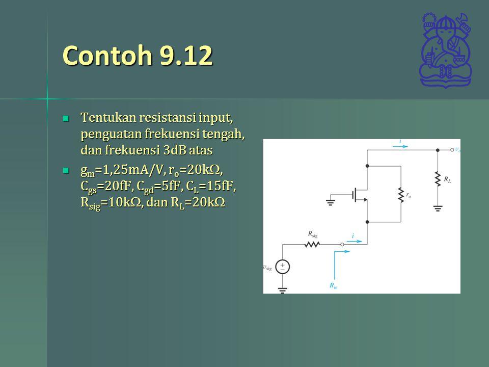 Contoh 9.12 Tentukan resistansi input, penguatan frekuensi tengah, dan frekuensi 3dB atas.