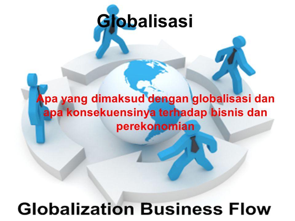 Globalisasi Apa yang dimaksud dengan globalisasi dan apa konsekuensinya terhadap bisnis dan perekonomian.