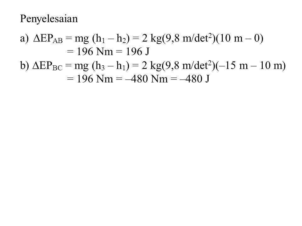 Penyelesaian EPAB = mg (h1 – h2) = 2 kg(9,8 m/det2)(10 m – 0) = 196 Nm = 196 J. b) EPBC = mg (h3 – h1) = 2 kg(9,8 m/det2)(–15 m – 10 m)
