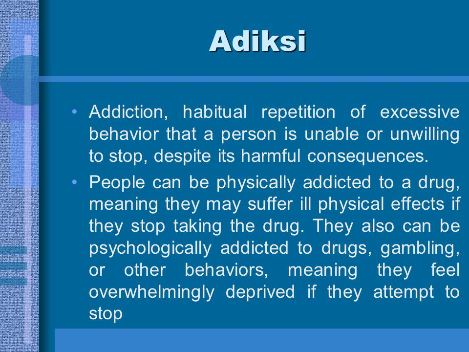 Adiksi Addiction, habitual repetition of excessive behavior that a person is unable or unwilling to stop, despite its harmful consequences.