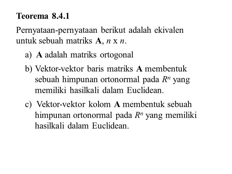 Teorema 8.4.1 Pernyataan-pernyataan berikut adalah ekivalen untuk sebuah matriks A, n x n. a) A adalah matriks ortogonal.
