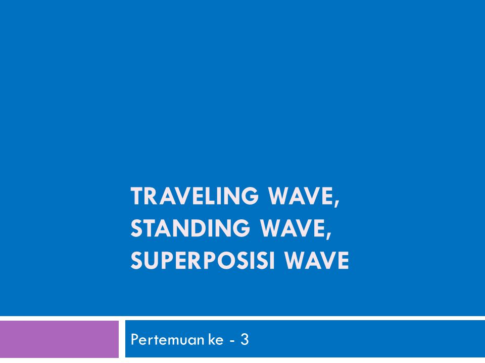 TRAVELING WAVE, STANDING WAVE, SUPERPOSISI WAVE