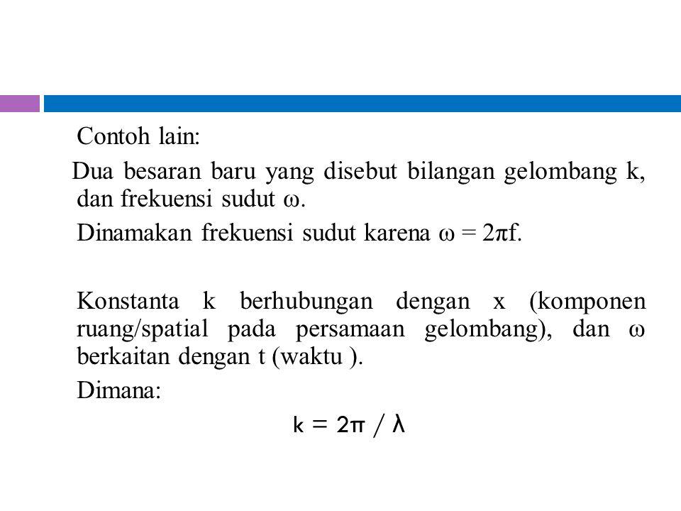 Contoh lain: Dua besaran baru yang disebut bilangan gelombang k, dan frekuensi sudut ω. Dinamakan frekuensi sudut karena ω = 2πf.