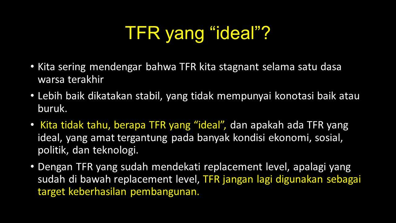 TFR yang ideal Kita sering mendengar bahwa TFR kita stagnant selama satu dasa warsa terakhir.