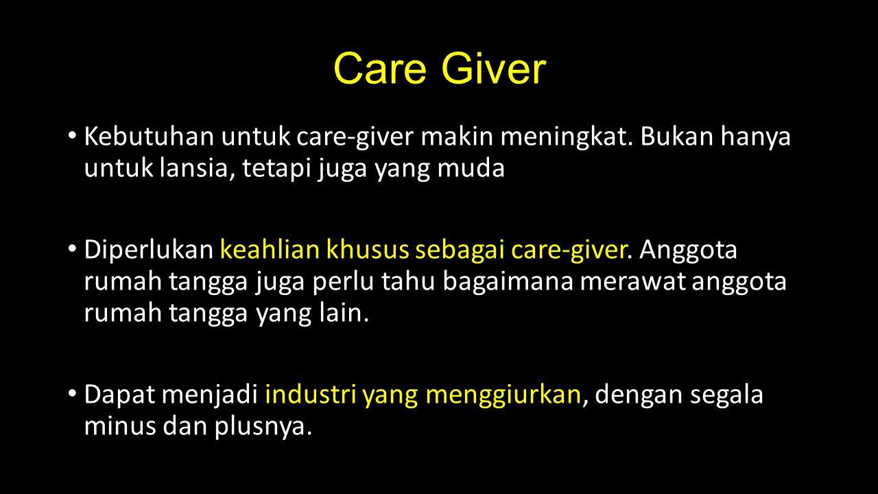 Care Giver Kebutuhan untuk care-giver makin meningkat. Bukan hanya untuk lansia, tetapi juga yang muda.