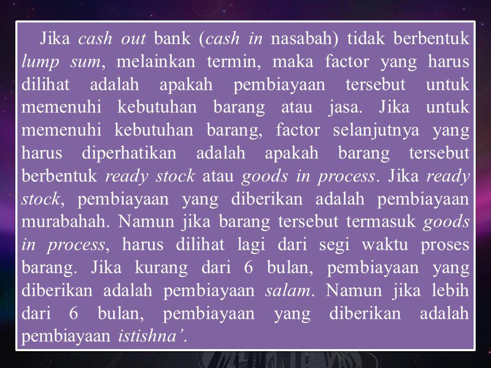 Jika cash out bank (cash in nasabah) tidak berbentuk lump sum, melainkan termin, maka factor yang harus dilihat adalah apakah pembiayaan tersebut untuk memenuhi kebutuhan barang atau jasa.