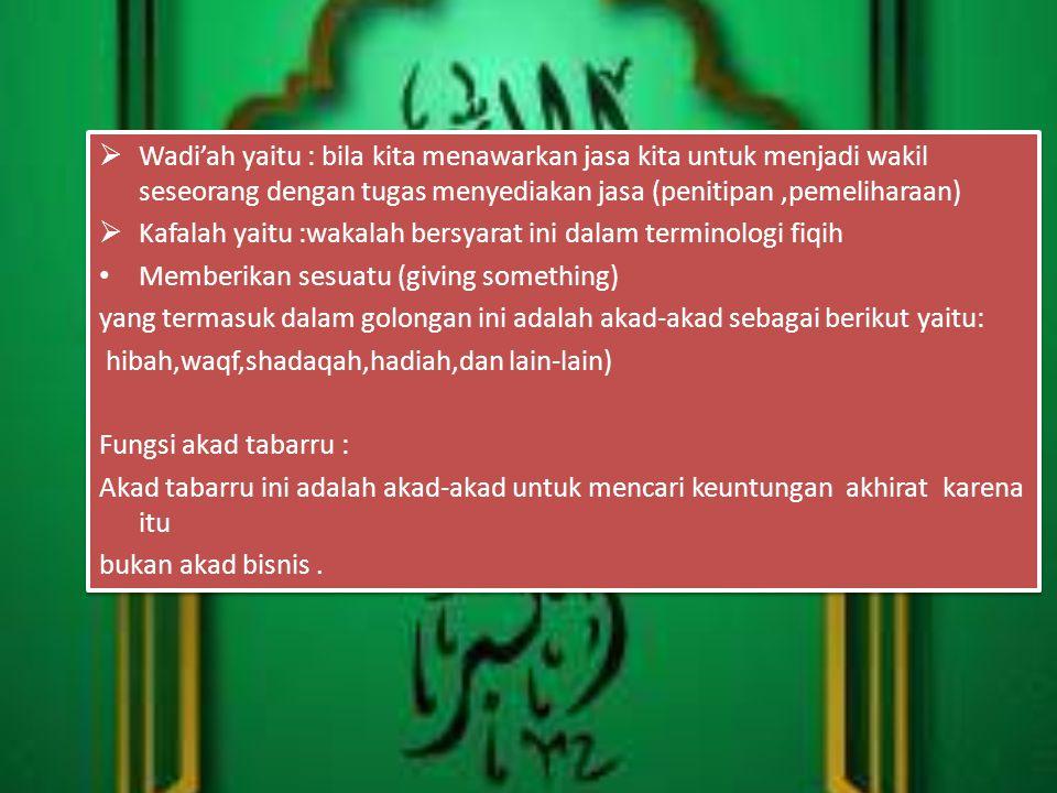 Wadi'ah yaitu : bila kita menawarkan jasa kita untuk menjadi wakil seseorang dengan tugas menyediakan jasa (penitipan ,pemeliharaan)