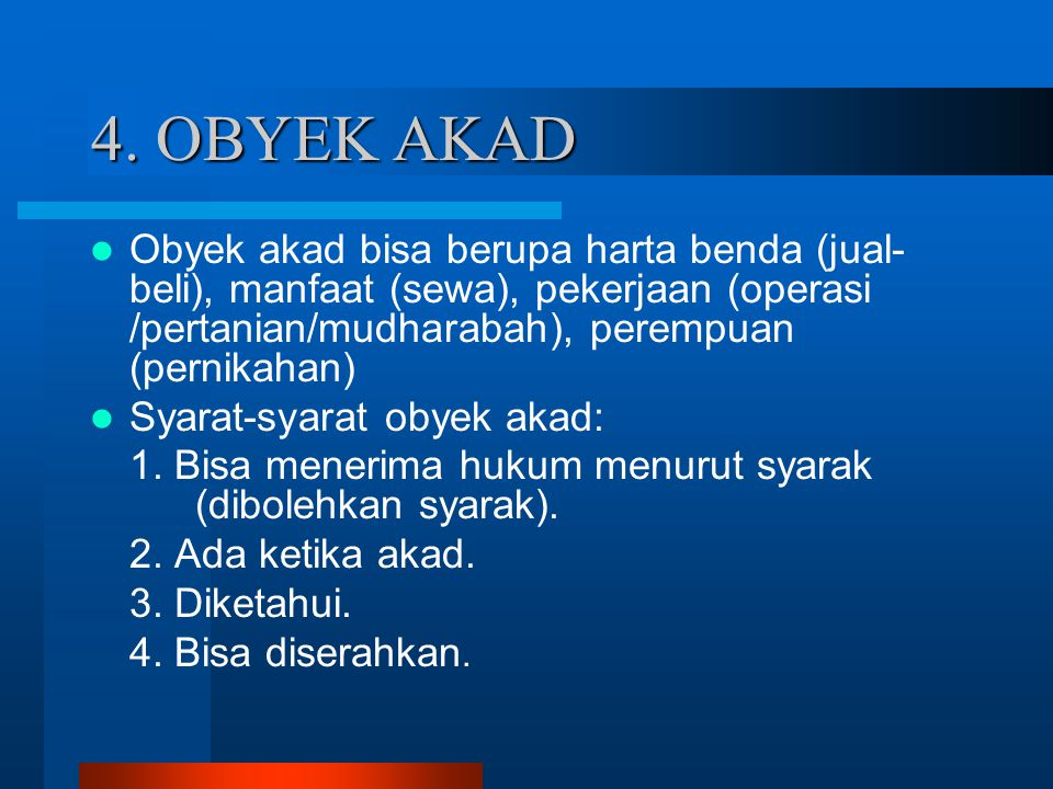 4. OBYEK AKAD Obyek akad bisa berupa harta benda (jual-beli), manfaat (sewa), pekerjaan (operasi /pertanian/mudharabah), perempuan (pernikahan)