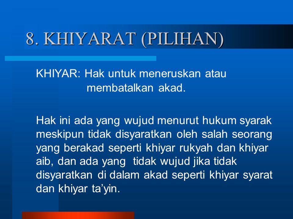 8. KHIYARAT (PILIHAN) KHIYAR: Hak untuk meneruskan atau membatalkan akad.