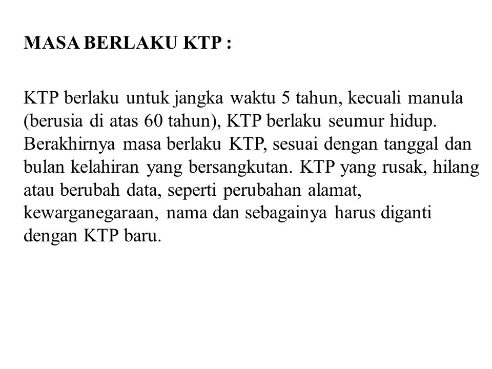 MASA BERLAKU KTP : KTP berlaku untuk jangka waktu 5 tahun, kecuali manula (berusia di atas 60 tahun), KTP berlaku seumur hidup.
