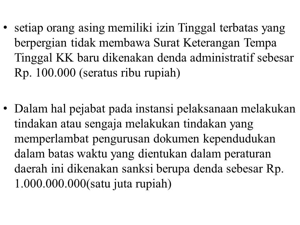 setiap orang asing memiliki izin Tinggal terbatas yang berpergian tidak membawa Surat Keterangan Tempa Tinggal KK baru dikenakan denda administratif sebesar Rp. 100.000 (seratus ribu rupiah)