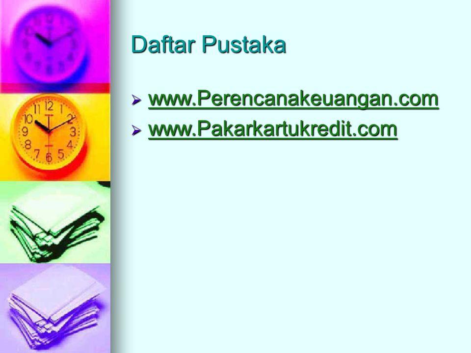 Daftar Pustaka www.Perencanakeuangan.com www.Pakarkartukredit.com