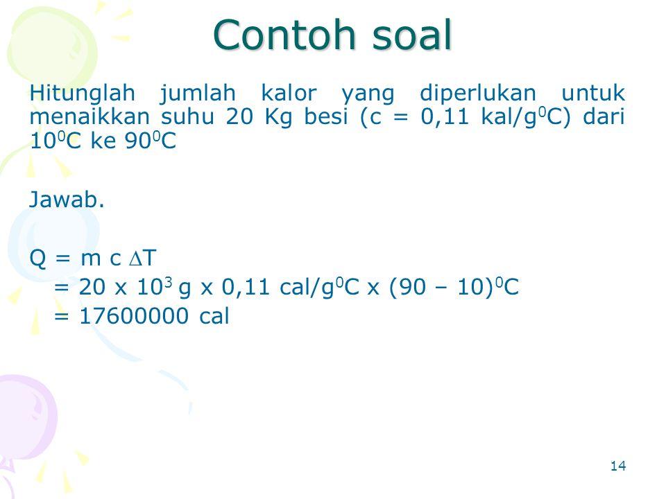 Contoh soal Hitunglah jumlah kalor yang diperlukan untuk menaikkan suhu 20 Kg besi (c = 0,11 kal/g0C) dari 100C ke 900C.