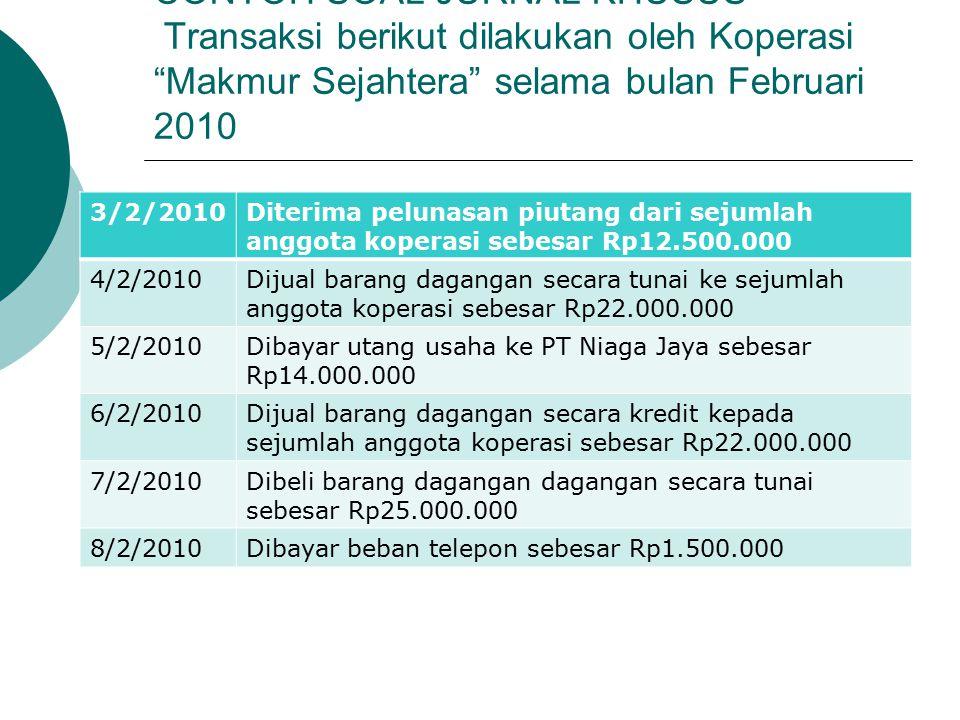CONTOH SOAL JURNAL KHUSUS Transaksi berikut dilakukan oleh Koperasi Makmur Sejahtera selama bulan Februari 2010