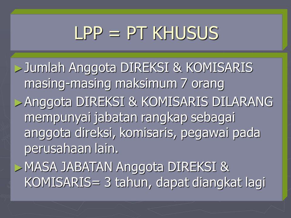 LPP = PT KHUSUS Jumlah Anggota DIREKSI & KOMISARIS masing-masing maksimum 7 orang.