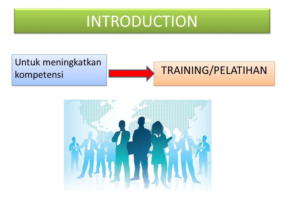 INTRODUCTION Untuk meningkatkan kompetensi TRAINING/PELATIHAN
