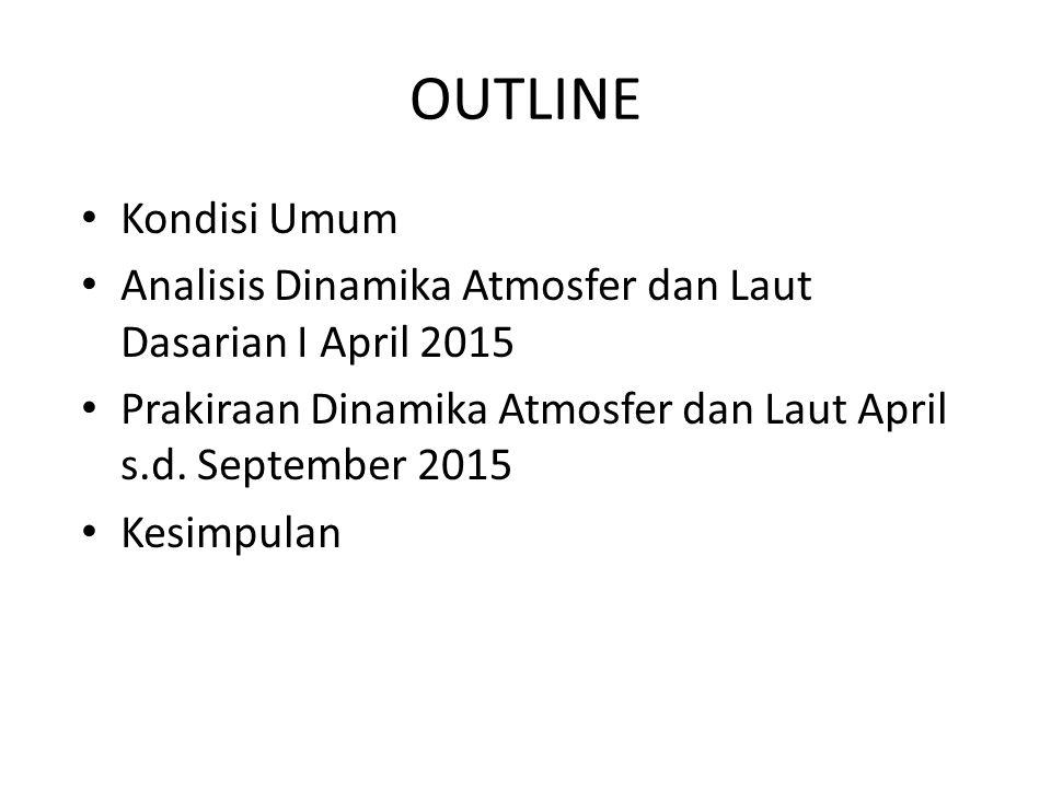 OUTLINE Kondisi Umum. Analisis Dinamika Atmosfer dan Laut Dasarian I April 2015. Prakiraan Dinamika Atmosfer dan Laut April s.d. September 2015.