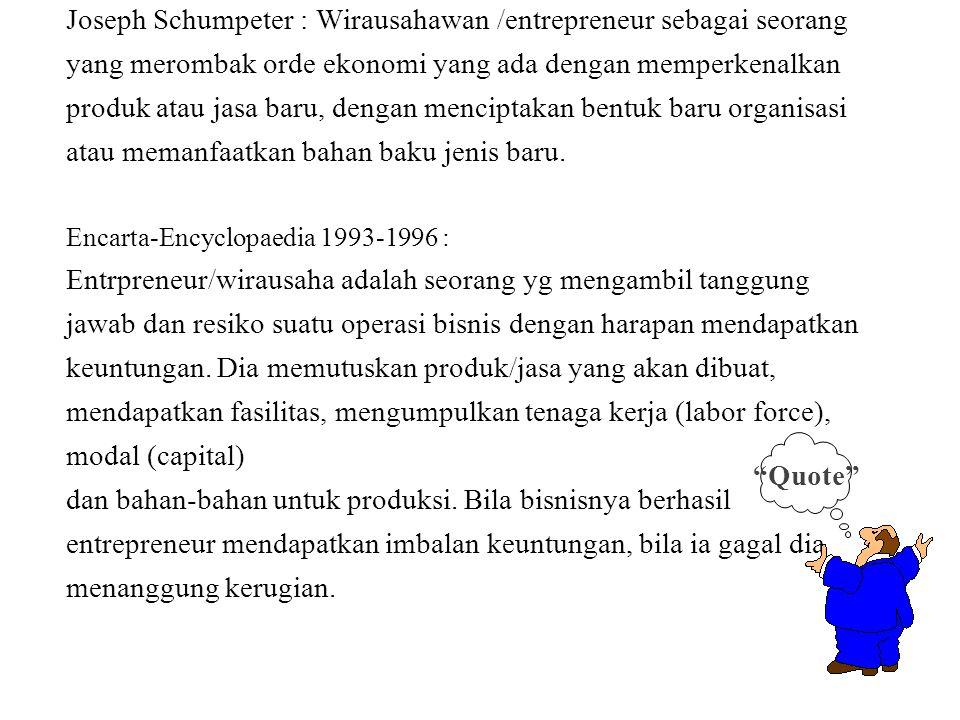 Joseph Schumpeter : Wirausahawan /entrepreneur sebagai seorang yang merombak orde ekonomi yang ada dengan memperkenalkan produk atau jasa baru, dengan menciptakan bentuk baru organisasi atau memanfaatkan bahan baku jenis baru. Encarta-Encyclopaedia 1993-1996 : Entrpreneur/wirausaha adalah seorang yg mengambil tanggung jawab dan resiko suatu operasi bisnis dengan harapan mendapatkan keuntungan. Dia memutuskan produk/jasa yang akan dibuat, mendapatkan fasilitas, mengumpulkan tenaga kerja (labor force), modal (capital) dan bahan-bahan untuk produksi. Bila bisnisnya berhasil entrepreneur mendapatkan imbalan keuntungan, bila ia gagal dia menanggung kerugian.