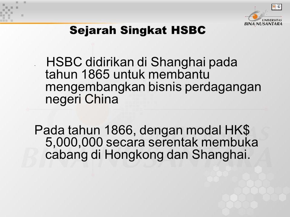 Sejarah Singkat HSBC HSBC didirikan di Shanghai pada tahun 1865 untuk membantu mengembangkan bisnis perdagangan negeri China.
