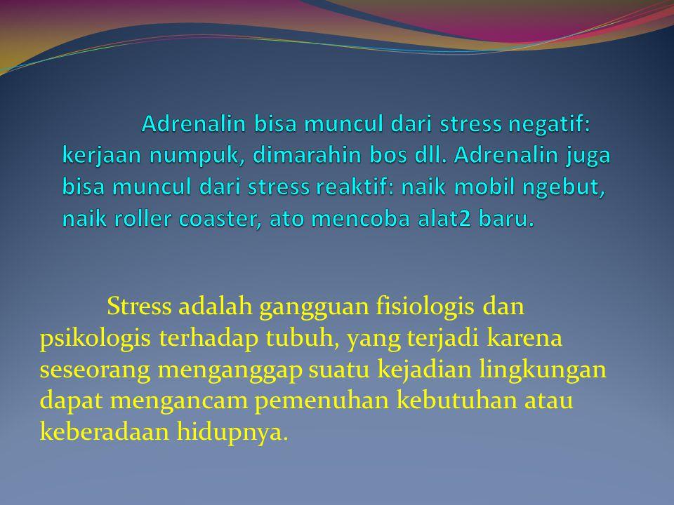 Adrenalin bisa muncul dari stress negatif: kerjaan numpuk, dimarahin bos dll. Adrenalin juga bisa muncul dari stress reaktif: naik mobil ngebut, naik roller coaster, ato mencoba alat2 baru.
