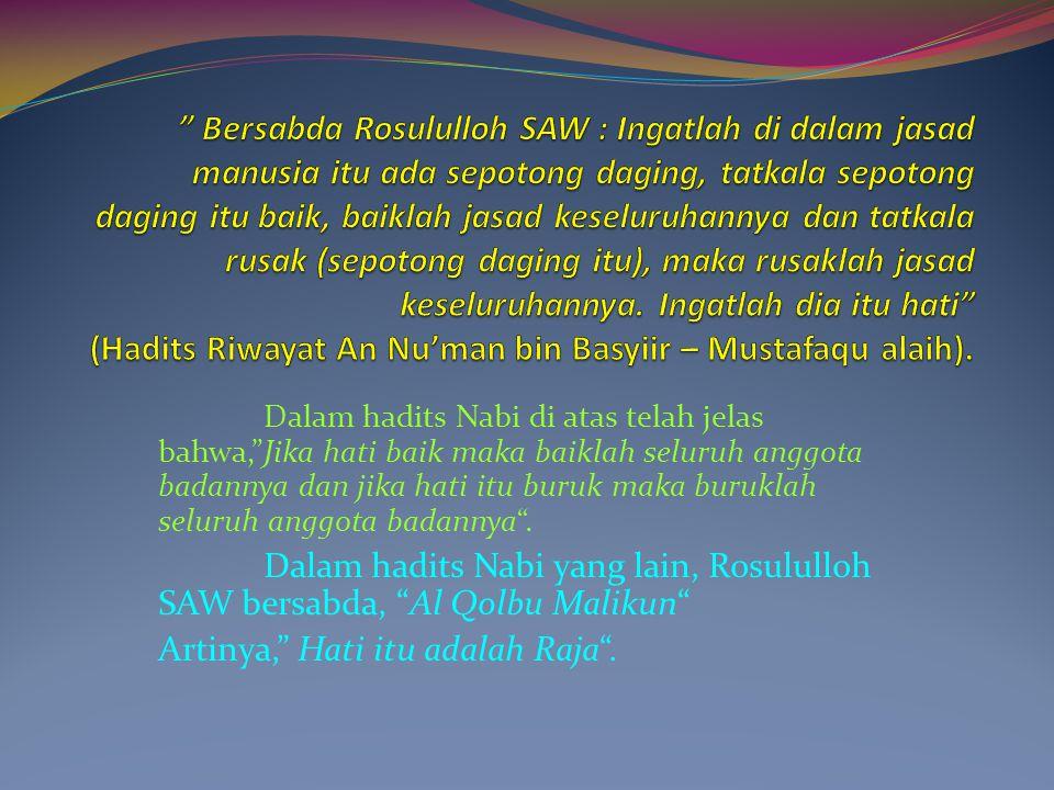 Bersabda Rosululloh SAW : Ingatlah di dalam jasad manusia itu ada sepotong daging, tatkala sepotong daging itu baik, baiklah jasad keseluruhannya dan tatkala rusak (sepotong daging itu), maka rusaklah jasad keseluruhannya. Ingatlah dia itu hati (Hadits Riwayat An Nu'man bin Basyiir – Mustafaqu alaih).